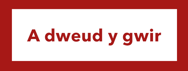 The Welsh for 'to tell the truth' is 'a dweud y gwir'.